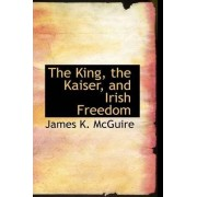 The King, the Kaiser, and Irish Freedom by James K McGuire