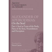 Alexander of Aphrodisias: On the Soul: Soul as Form of the Body, Parts of the Soul, Nourishment, and Perception Part I by Victor Caston