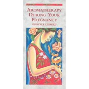 Aromatherapy During Your Pregnancy by Frances R. Clifford