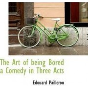 The Art of Being Bored a Comedy in Three Acts by Edouard Pailleron