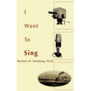 I Want to Sing by Herbert M Holzberg Ph D