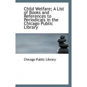 Child Welfare; A List of Books and References to Periodicals in the Chicago Public Library by Chicago Public Library