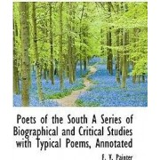 Poets of the South a Series of Biographical and Critical Studies with Typical Poems, Annotated by F V Painter