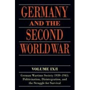 Germany and the Second World War: German Wartime Society 1939-1945: Politicization, Disintegration, and the Struggle for Survival Volume IX/I by Ralf Blank