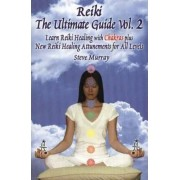 Reiki, the Ultimate Guide: Learn Reiki Healing with Chakras Plus New Reiki Attunements for All Levels v. 2 by Steve Murray