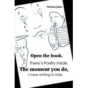 Open the Book. There's Poetry Inside. the Moment You Do, I Have Nothing to Hide. by Nicholas Julius
