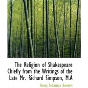 The Religion of Shakespeare Chiefly from the Writings of the Late Mr. Richard Simpson, M.a by Bowden