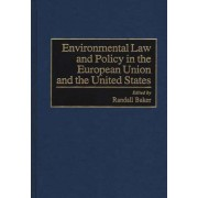 Environmental Law and Policy in the European Union and the United States by Randall Baker