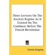 Three Lectures on the Ancient Regime as It Existed on the Continent Before the French Revolution by Charles Kingsley