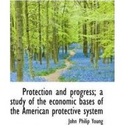 Protection and Progress; A Study of the Economic Bases of the American Protective System by John Philip Young