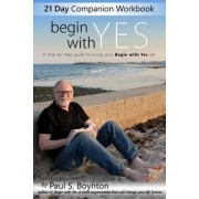 Begin with Yes - 21 Day Companion Workbook by Paul S Boynton