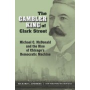 The Gambler King of Clark Street: Michael C. McDonald and the Rise of Chicago's Democratic Machine