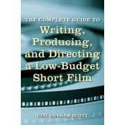 The Complete Guide to Writing, Producing and Directing a Low Budget Short Film by Gini Graham Scott