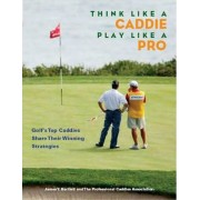 Think Like a Caddie...Play Like a Pro by Professional Caddie Association