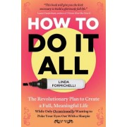 How to Do It All: The Revolutionary Plan to Create a Full, Meaningful Life - While Only Occasionally Wanting to Poke Your Eyes Out with