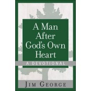 A Man After God's Own Heart-A Devotional by Jim George
