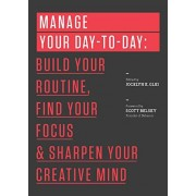 Jocelyn K. Glei Manage Your Day-to-Day: Build Your Routine, Find Your Focus, and Sharpen Your Creative Mind (The 99U Book Series)