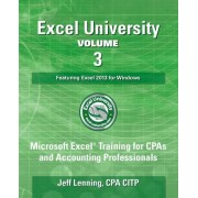 Excel University Volume 3 - Featuring Excel 2013 for Windows: Microsoft Excel Training for CPAs and Accounting Professionals