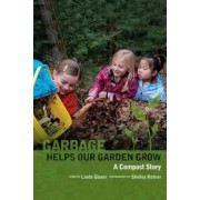 Garbage Helps Our Garden Grow by Linda Glaser