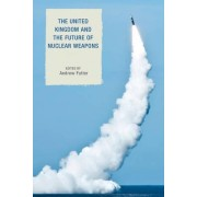 The United Kingdom and the Future of Nuclear Weapons by Andrew Futter