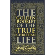 Golden Booklet of the True Christian Life by John Calvin