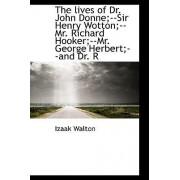 The Lives of Dr. John Donne;--Sir Henry Wotton;--Mr. Richard Hooker;--Mr. George Herbert;--And Dr. R by Izaak Walton