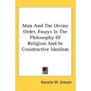 Man and the Divine Order, Essays in the Philosophy of Religion and in Constructive Idealism by Horatio W Dresser PhD