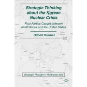 Strategic Thinking About the Korean Nuclear Crisis 2011 by Gilbert Rozman