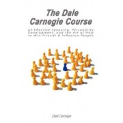 The Dale Carnegie Course on Effective Speaking, Personality Development, and the Art of How to Win Friends & Influence People by Dale Carnegie