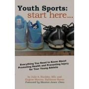 Youth Sports: Start Here: Everything You Need to Know about Promoting Health and Preventing Injury for Your Young Athlete