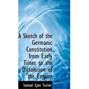 A Sketch of the Germanic Constitution from Early Times to the Dissolution of the Empire by Samuel Epes Turner