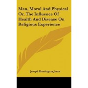 Man, Moral and Physical Or, the Influence of Health and Disease on Religious Experience by Joseph Huntington Jones