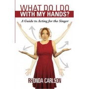 Rhonda Carlson What Do I Do With My Hands?: A Guide to Acting for the Singer