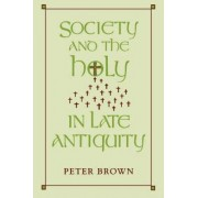 Society and the Holy in Late Antiquity by Peter Brown