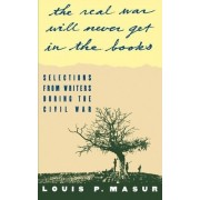 The Real War Will Never Get in the Books by University Louis P Masur