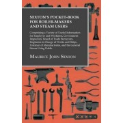Sexton's Pocket-Book for Boiler-Makers and Steam Users - Comprising a Variety of Useful Information for Employer and Workmen, Government Inspectors, Board of Trade Surveyors, Engineers in Charge of Works and Ships, Foreman of Manufactories, and the Genera