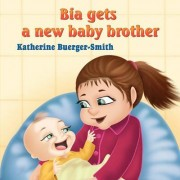 Bia Gets a New Baby Brother by Katherine P Buerger-Smith