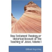 New Testament Theology or Historical Account of the Teaching of Jesus, Volume I by Willibald Beyschlag
