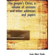 The People's Christ; A Volume of Sermons and Other Addresses and Papers by Louis Albert Banks