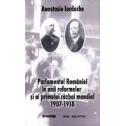 Parlamentul Romaniei In Anii Reformelor Si Ai Primului Razboi Mondial 1907-1918 - Anastasie Iordache