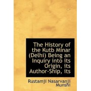The History of the Kutb Minar (Delhi) Being an Inquiry Into Its Origin, Its Author-Ship, Its by Rustamji Nasarvanji Munshi