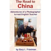The Road to China - Adventures of a Photographer Turned English Teacher by Gary Friedman