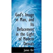 God's Image in Man, and Its Defacement in the Light of Modern Denials by James Orr