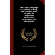 The English Language; Its Grammar, History, and Literature, with Chapters on Composition, Versification, Paraphrasing, and Punctuation by J M D 1830-1902 Meiklejohn
