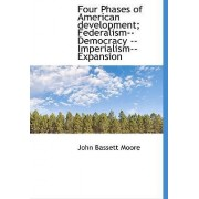 Four Phases of American Development; Federalism--Democracy --Imperialism--Expansion by John Bassett Moore