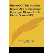 History Of The Mission House Of The Protestant Episcopal Church In The United States (1869) by Protestant Episcopal Church