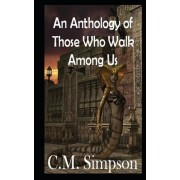 An Anthology of Those Who Walk Among Us by C M Simpson