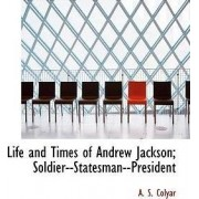 Life and Times of Andrew Jackson; Soldier--Statesman--President by Colyar