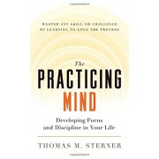 Thomas M. Sterner The Practicing Mind: Developing Focus and Discipline in Your Life - Master Any Skill or Challenge by Learning to Love the Process