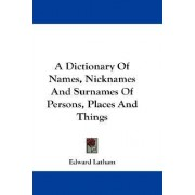 A Dictionary of Names, Nicknames and Surnames of Persons, Places and Things by Edward Latham